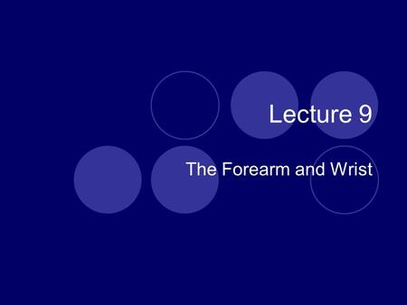 Lecture 9 The Forearm and Wrist.