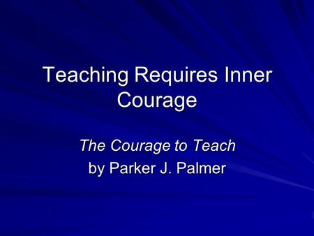 Teaching Requires Inner Courage The Courage to Teach by Parker J. Palmer.