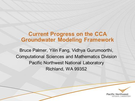 Current Progress on the CCA Groundwater Modeling Framework Bruce Palmer, Yilin Fang, Vidhya Gurumoorthi, Computational Sciences and Mathematics Division.