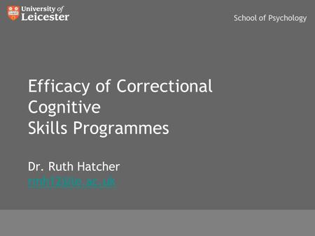 Efficacy of Correctional Cognitive Skills Programmes Dr. Ruth Hatcher  School of Psychology.