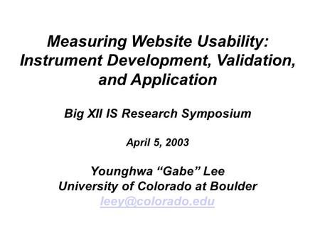 "Measuring Website Usability: Instrument Development, Validation, and Application Big XII IS Research Symposium April 5, 2003 Younghwa ""Gabe"" Lee University."