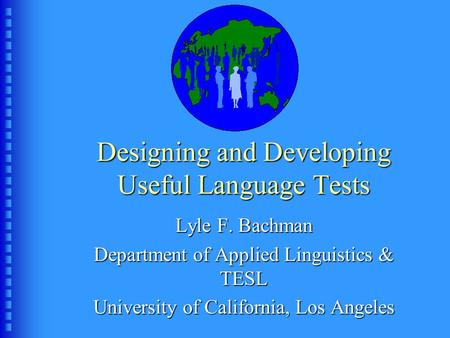 Designing and Developing Useful Language Tests Lyle F. Bachman Department of Applied Linguistics & TESL University of California, Los Angeles.