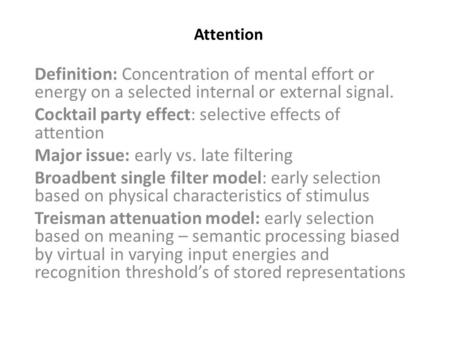 Attention Definition: Concentration of mental effort or energy on a selected internal or external signal. Cocktail party effect: selective effects of attention.