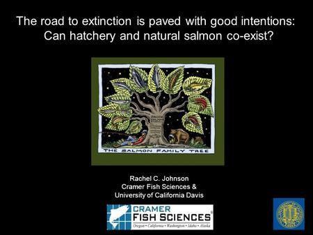 Rachel C. Johnson Cramer Fish Sciences & University of California Davis The road to extinction is paved with good intentions: Can hatchery and natural.