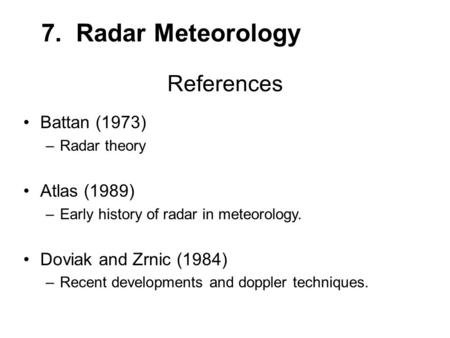 References Battan (1973) –Radar theory Atlas (1989) –Early history of radar in meteorology. Doviak and Zrnic (1984) –Recent developments and doppler techniques.