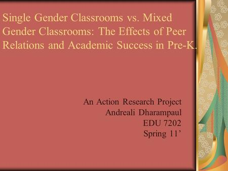 An Action Research Project Andreali Dharampaul EDU 7202 Spring 11' Single Gender Classrooms vs. Mixed Gender Classrooms: The Effects of Peer Relations.