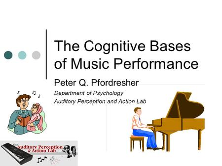 The Cognitive Bases of Music Performance Peter Q. Pfordresher Department of Psychology Auditory Perception and Action Lab.