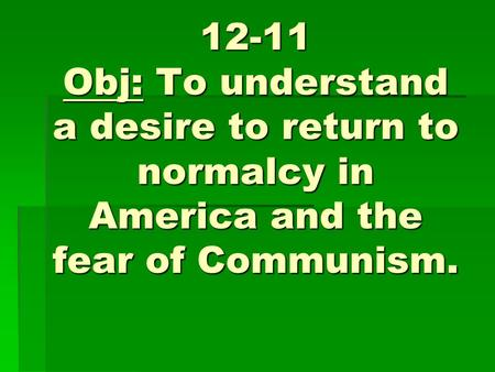 12-11 Obj: To understand a desire to return to normalcy in America and the fear of Communism.