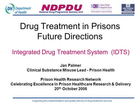 National Drug Programme Delivery Unit Supporting the implementation and quality delivery of drug treatment services. Drug Treatment in Prisons Future Directions.