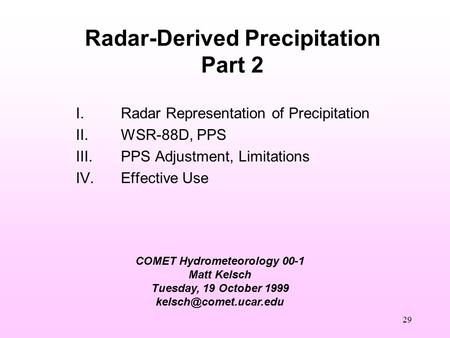 29 COMET Hydrometeorology 00-1 Matt Kelsch Tuesday, 19 October 1999 Radar-Derived Precipitation Part 2 I.Radar Representation of.