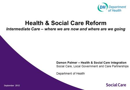 September 2012 Health & Social Care Reform Intermediate Care – where we are now and where are we going Damon Palmer – Health & Social Care Integration.