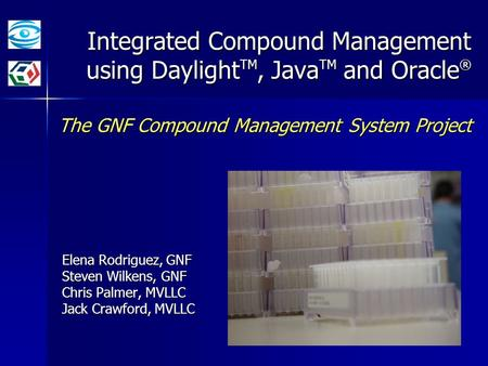 Integrated Compound Management using Daylight TM, Java TM and Oracle ® The GNF Compound Management System Project Elena Rodriguez, GNF Steven Wilkens,