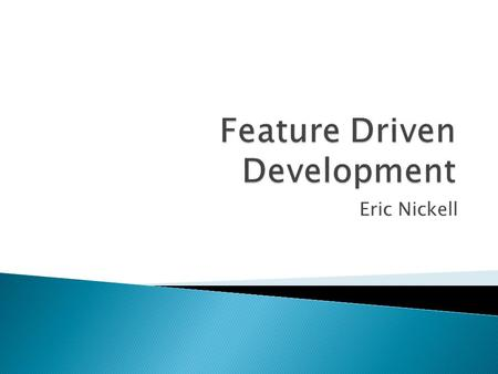 Eric Nickell.  History  What is Feature Driven Development?  What is a Feature?  Feature Driven Development Roles ◦ Class Ownership  Feature Driven.