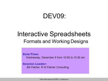 DEV09: Date/Time: Wednesday, December 6 from 10:00 to 10:30 am Session Leader: Bill Palmer, R W Palmer Consulting Interactive Spreadsheets Formats and.