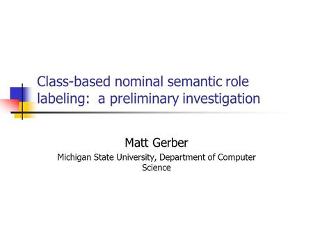 Class-based nominal semantic role labeling: a preliminary investigation Matt Gerber Michigan State University, Department of Computer Science.