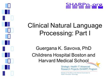 Clinical Natural Language Processing: Part I Guergana K. Savova, PhD Childrens Hospital Boston and Harvard Medical School.
