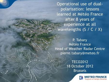 Page 1 Operational use of dual- polarisation: lessons learned at Météo France after 8 years of experience at all wavelengths (S / C / X) P. Tabary Météo.