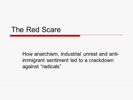 "The Red Scare How anarchism, industrial unrest and anti- immigrant sentiment led to a crackdown against ""radicals"""