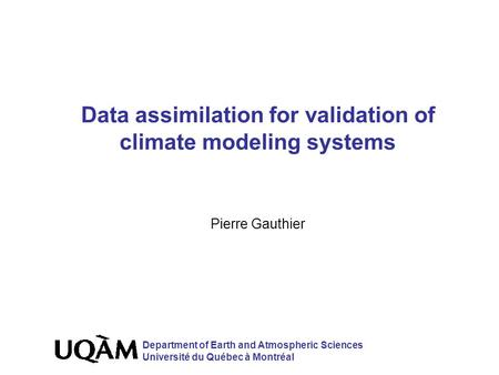 Data assimilation for validation of climate modeling systems Pierre Gauthier Department of Earth and Atmospheric Sciences Université du Québec à Montréal.