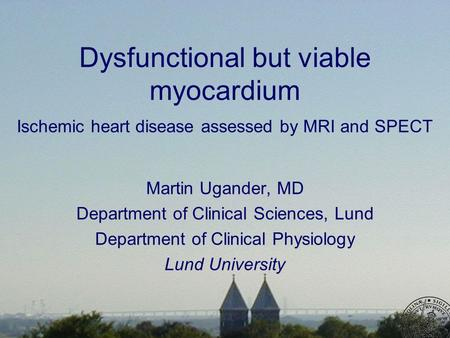 Dysfunctional but viable myocardium Ischemic heart disease assessed by MRI and SPECT Martin Ugander, MD Department of Clinical Sciences, Lund Department.