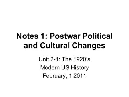 Notes 1: Postwar Political and Cultural Changes Unit 2-1: The 1920's Modern US History February, 1 2011.