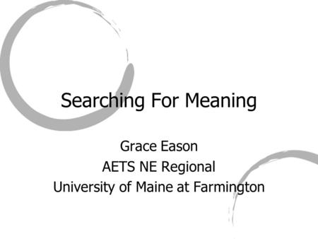 Searching For Meaning Grace Eason AETS NE Regional University of Maine at Farmington.