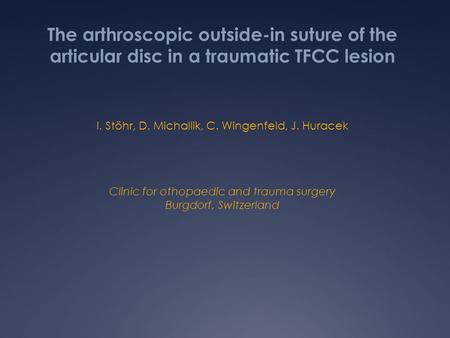 The arthroscopic outside-in suture of the articular disc in a traumatic TFCC lesion I. Stöhr, D. Michallik, C. Wingenfeld, J. Huracek Clinic for othopaedic.
