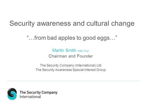 "Security awareness and cultural change ""…from bad apples to good eggs…"" Martin Smith MBE FSyI Chairman and Founder The Security Company (International)"