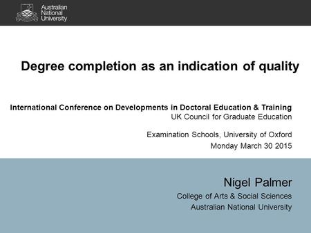 Degree completion as an indication of quality Nigel Palmer College of Arts & Social Sciences Australian National University International Conference on.