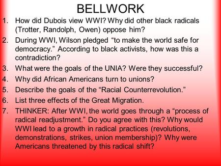 "BELLWORK 1.How did Dubois view WWI? Why did other black radicals (Trotter, Randolph, Owen) oppose him? 2.During WWI, Wilson pledged ""to make the world."