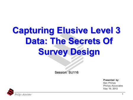 Phillips Associates 1 Capturing Elusive Level 3 Data: The Secrets Of Survey Design Session: SU116 Capturing Elusive Level 3 Data: The Secrets Of Survey.