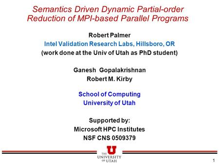 1 Semantics Driven Dynamic Partial-order Reduction of MPI-based Parallel Programs Robert Palmer Intel Validation Research Labs, Hillsboro, OR (work done.