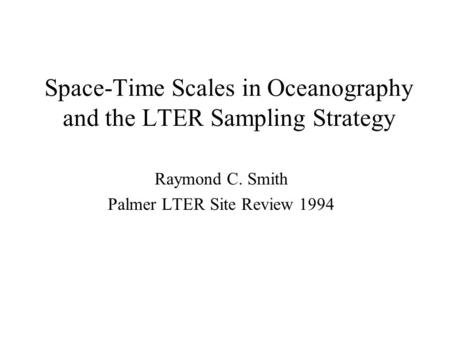 Space-Time Scales in Oceanography and the LTER Sampling Strategy Raymond C. Smith Palmer LTER Site Review 1994.