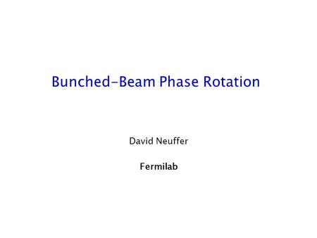 Bunched-Beam Phase Rotation David Neuffer Fermilab.
