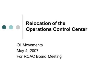 Relocation of the Operations Control Center Oil Movements May 4, 2007 For RCAC Board Meeting.