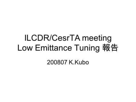 ILCDR/CesrTA meeting Low Emittance Tuning 報告 200807 K.Kubo.