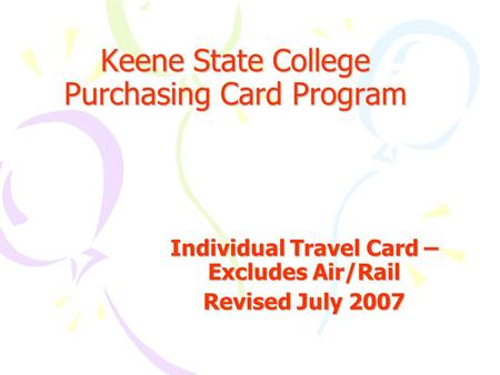 Keene State College Purchasing Card Program Individual Travel Card – Excludes Air/Rail Revised July 2007.