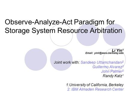 Observe-Analyze-Act Paradigm for Storage System Resource Arbitration Li Yin 1   Joint work with: Sandeep Uttamchandani 2 Guillermo.