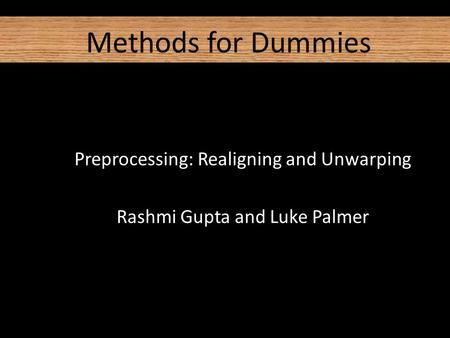 Methods for Dummies Preprocessing: Realigning and Unwarping Rashmi Gupta and Luke Palmer.