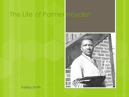 The Life of Palmer Hayden Karissa Smith. Early Life Palmer Hayden was born Peyton Hedgeman to John and Nancy Hedgeman in Widewater, Virginia. He was one.