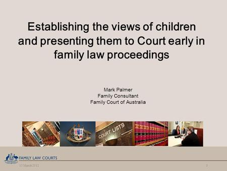 15 March 20121 Establishing the views of children and presenting them to Court early in family law proceedings Mark Palmer Family Consultant Family Court.