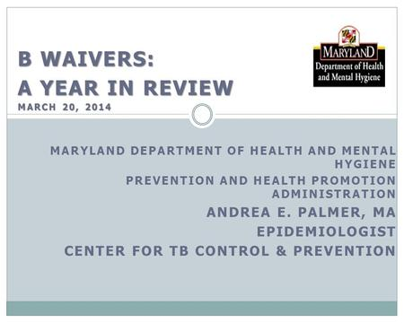 B WAIVERS: A YEAR IN REVIEW MARCH 20, 2014 MARYLAND DEPARTMENT OF HEALTH AND MENTAL HYGIENE PREVENTION AND HEALTH PROMOTION ADMINISTRATION ANDREA E. PALMER,