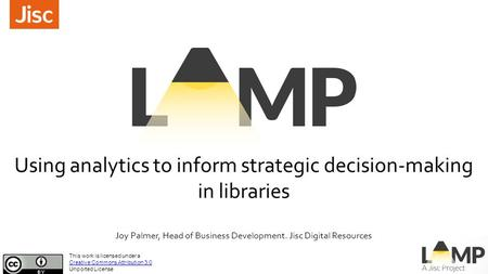 Using analytics to inform strategic decision-making in libraries Joy Palmer, Head of Business Development. Jisc Digital Resources This work is licensed.