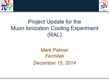 Project Update for the Muon Ionization Cooling Experiment (RAL) Mark Palmer Fermilab December 15, 2014.