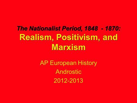 The Nationalist Period, 1848 - 1870: Realism, Positivism, and Marxism AP European History Androstic 2012-2013.