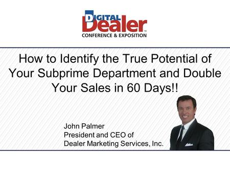 How to Identify the True Potential of Your Subprime Department and Double Your Sales in 60 Days!! John Palmer President and CEO of Dealer Marketing Services,