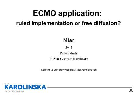 ECMO application: ruled implementation or free diffusion? Milan 2012 Palle Palmér ECMO Centrum Karolinska Karolinska University Hospital, Stockholm Sweden.