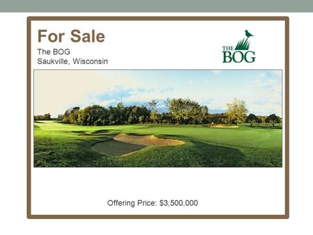 For Sale The BOG Saukville, Wisconsin Offering Price: $3,500,000.