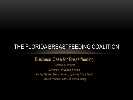 Business Case for Breastfeeding Community Project University of Central Florida Ashley Bailes, Stacy Howard, Lyndsey Sutherland, Isabelle Waddel, and Eve.