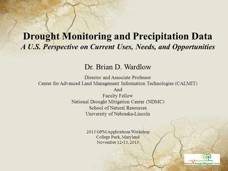 Drought Monitoring and Precipitation Data A U.S. Perspective on Current Uses, Needs, and Opportunities Dr. Brian D. Wardlow Director and Associate Professor.